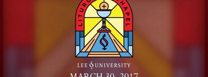 Lee University Liturgical Chapel, March 30, 2017