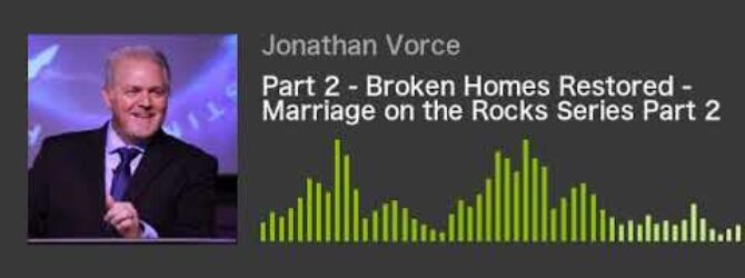 Part 2 – Broken Homes Restored – Marriage on the Rocks Series Part 2