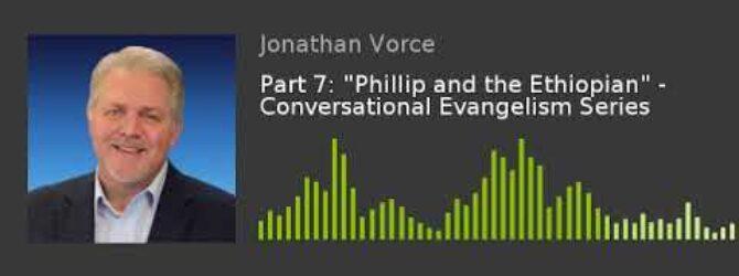 "Part 7: ""Phillip and the Ethiopian"" –  Conversational Evangelism Series"