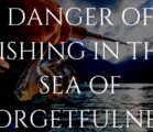 DANGER OF FISHING IN THE SEA OF FORGETFULNESS