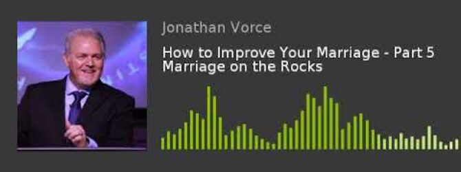 How to Improve Your Marriage – Part 5 Marriage on the Rocks