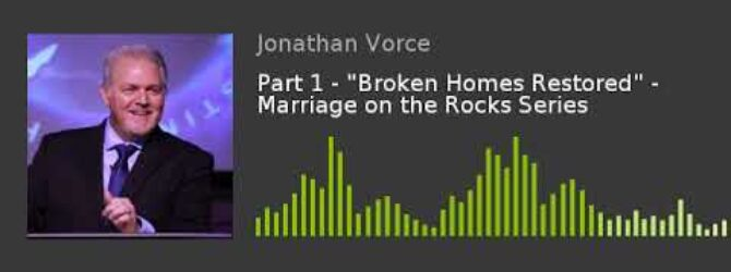 "Part 1 – ""Broken Homes Restored"" – Marriage on the Rocks Series"
