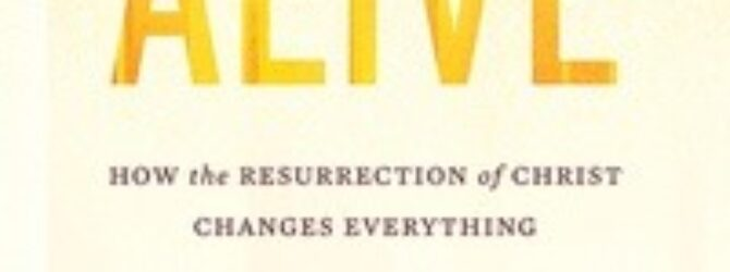 In Alive: How the Resurrection of Christ Changes Everything, Dr….