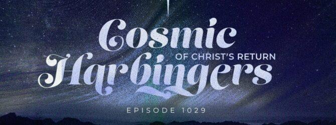 Cosmic Harbingers of Christ's Return | Episode 1029
