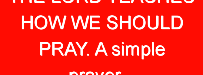 THE LORD TEACHES HOW WE SHOULD PRAY. A simple prayer…