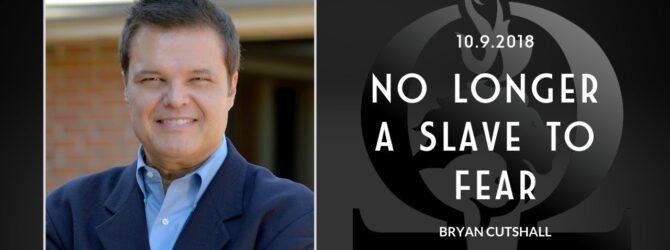 Bryan Cutshall | No Longer a Slave to Fear | 10.9.2018
