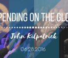 "John Kilpatrick | ""Depending on the Glory"" | 6/28/16"