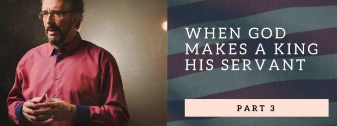 When God Makes A King His Servant | Part 3