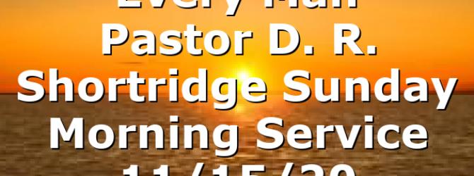 """Every Man"" Pastor D. R. Shortridge Sunday Morning Service 11/15/20"