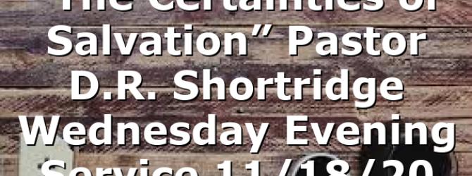 """The Certainties of Salvation"" Pastor D.R. Shortridge Wednesday Evening Service 11/18/20"
