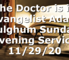 """The Doctor is in"" Evangelist Adam Fulghum Sunday Evening Service 11/29/20"