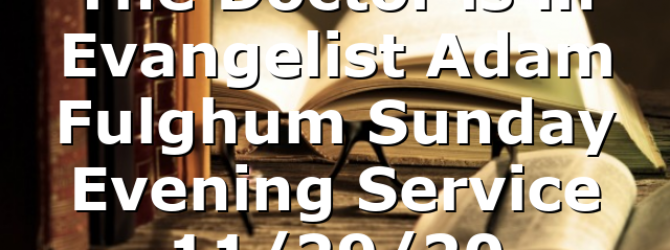 """The Doctor is in"" Evangelist Adam Fulghum Sunday Evening Service 11/29/20"