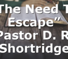 """""""The Need To Escape"""" Pastor D. R. Shortridge"""