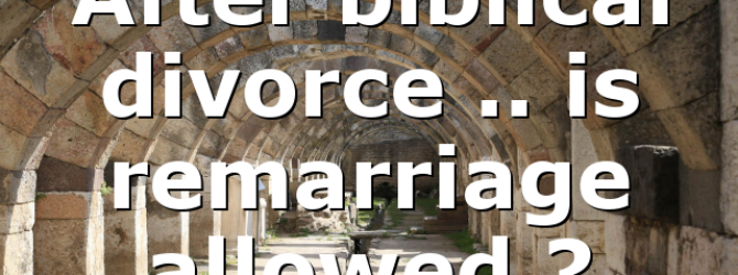 After biblical divorce .. is remarriage allowed ?