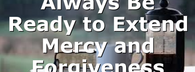 Always Be Ready to Extend Mercy and Forgiveness