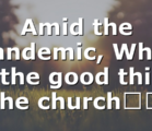 Amid the pandemic, What is the good thing the church…