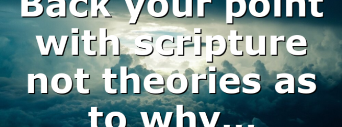 Back your point with scripture not theories as to why…