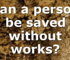 Can a person be saved without works?