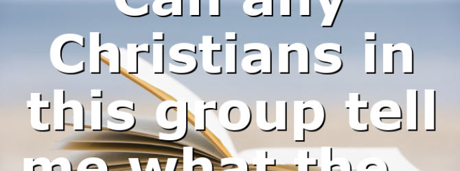 Can any Christians in this group tell me what the…