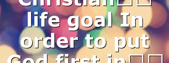 Christian's life goal In order to put God first in…