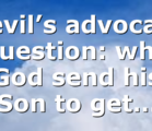 Devil's advocate question: why God send his Son to get…