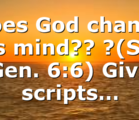 Does God change his mind?? ?(See Gen. 6:6) Give scripts…