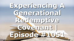 Experiencing A Generational Redemptive Covenant   Episode #1051