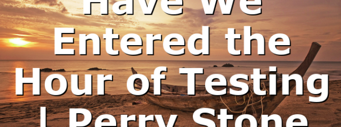 Have We Entered the Hour of Testing | Perry Stone