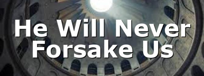 He Will Never Forsake Us