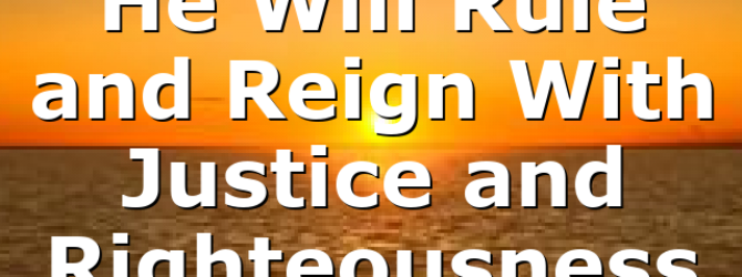 He Will Rule and Reign With Justice and Righteousness