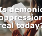 Is demonic oppression real today?