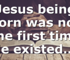 Jesus being born was not the first time He existed….