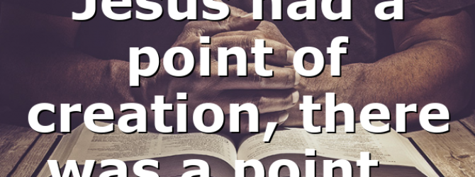 Jesus had a point of creation, there was a point…
