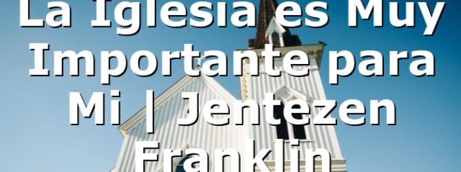 La Iglesia es Muy Importante para Mi | Jentezen Franklin
