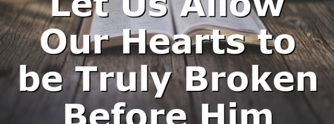 Let Us Allow Our Hearts to be Truly Broken Before Him