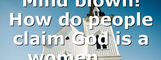 Mind blown! How do people claim God is a women……