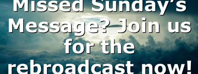 Missed Sunday's Message? Join us for the rebroadcast now!