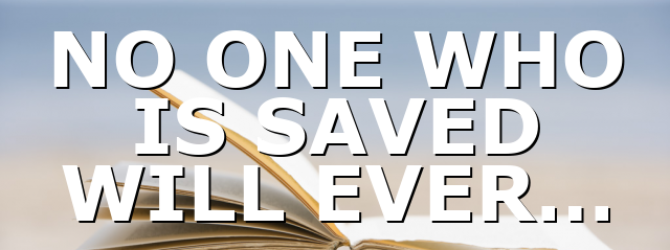 NO ONE WHO IS SAVED WILL EVER…