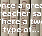 Once a great preacher said There a two type of…