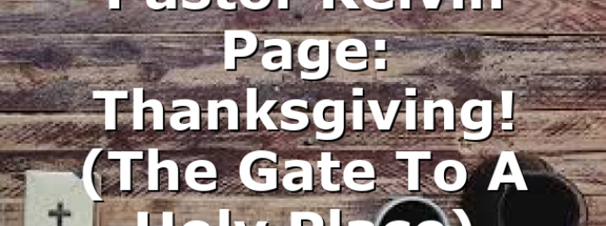Pastor Kelvin Page: Thanksgiving! (The Gate To A Holy Place)