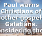 Paul warns Christians of another gospel in Galatians. Considering the…