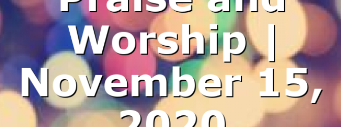 Praise and Worship   November 15, 2020