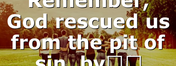 Remember, God rescued us from the pit of sin, by…