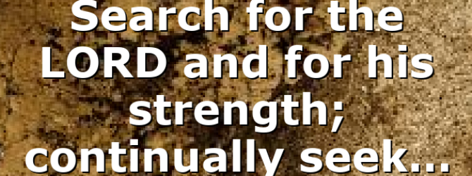 Search for the LORD and for his strength; continually seek…