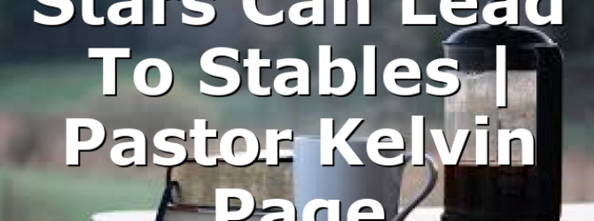 Stars Can Lead To Stables | Pastor Kelvin Page