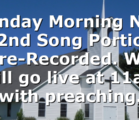 Sunday Morning Nov 22nd Song Portion Pre-Recorded.  We will go live at 11am with preaching.
