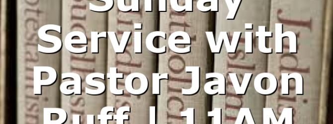 Sunday Service with Pastor Javon Ruff | 11AM