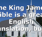 The King James Bible is a great English translation, but…