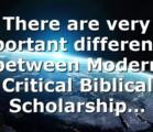 There are very important differences between Modern Critical Biblical Scholarship…
