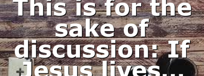 This is for the sake of discussion: If Jesus lives…